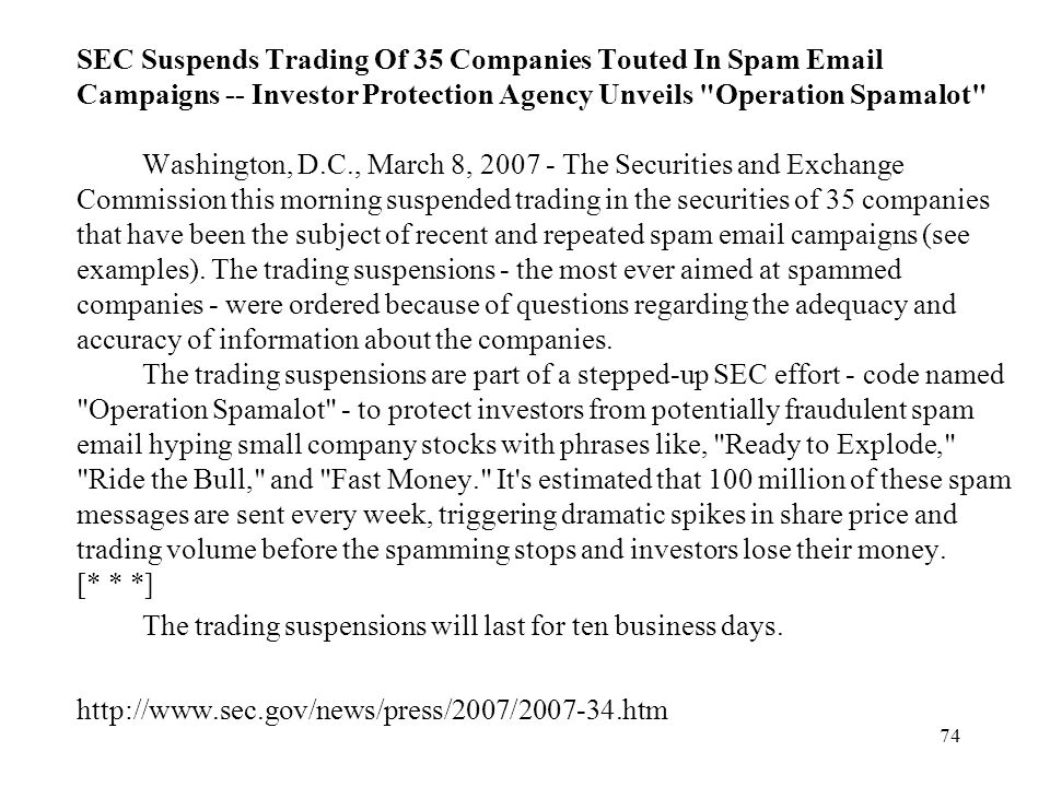 SEC Suspends Trading Of 35 Companies Touted In Spam Email Campaigns -- Investor Protection Agency Unveils Operation Spamalot Washington, D.C., March 8, 2007 - The Securities and Exchange Commission this morning suspended trading in the securities of 35 companies that have been the subject of recent and repeated spam email campaigns (see examples). The trading suspensions - the most ever aimed at spammed companies - were ordered because of questions regarding the adequacy and accuracy of information about the companies. The trading suspensions are part of a stepped-up SEC effort - code named Operation Spamalot - to protect investors from potentially fraudulent spam email hyping small company stocks with phrases like, Ready to Explode, Ride the Bull, and Fast Money. It s estimated that 100 million of these spam messages are sent every week, triggering dramatic spikes in share price and trading volume before the spamming stops and investors lose their money. [* * *]